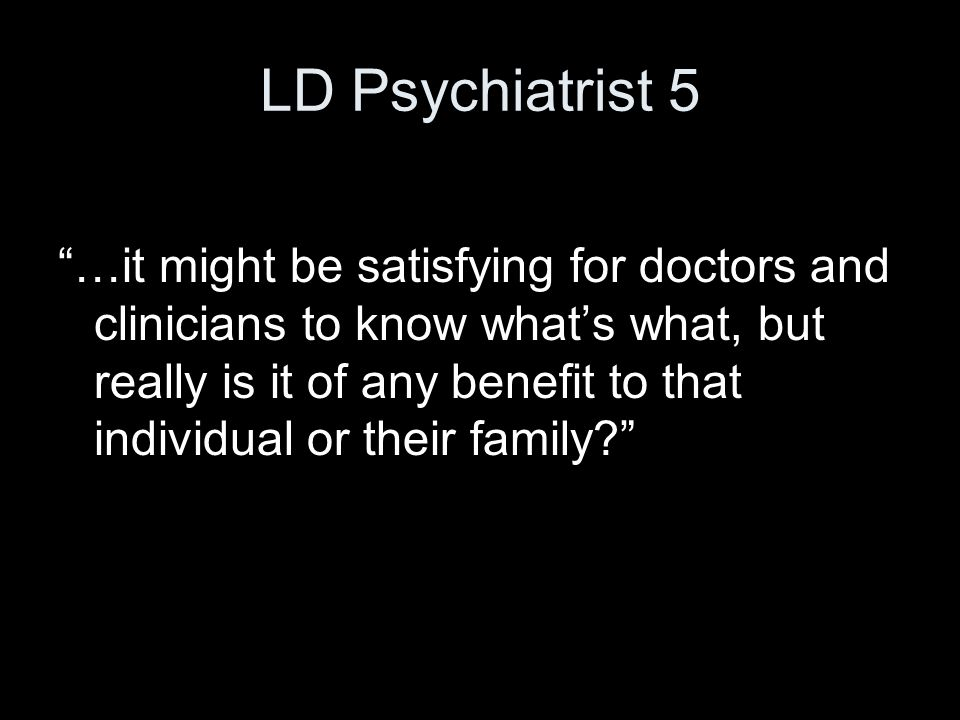 "LD Psychiatrist 5 ""…it might be satisfying for doctors and clinicians to know what's what, but really is it of any benefit to that individual or their"