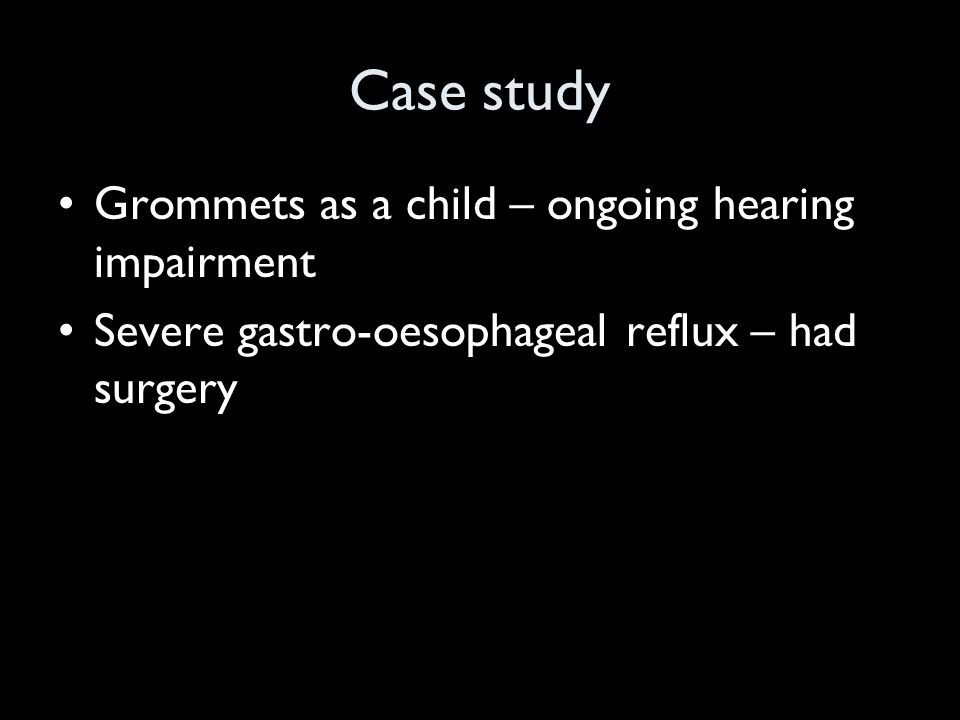 Case study Grommets as a child – ongoing hearing impairment Severe gastro-oesophageal reflux – had surgery