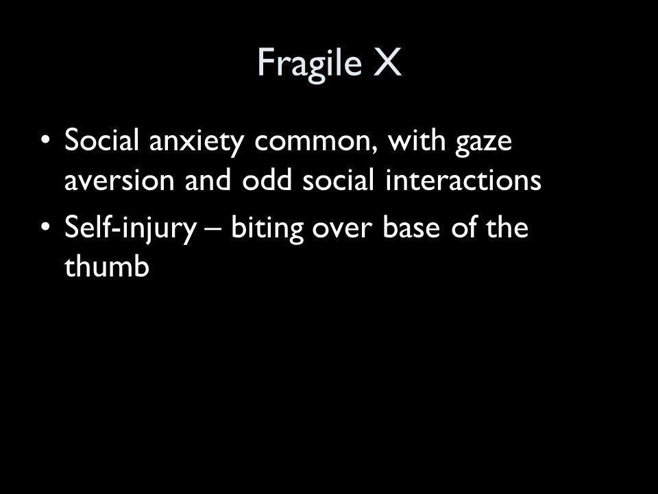 Fragile X Social anxiety common, with gaze aversion and odd social interactions Self-injury – biting over base of the thumb