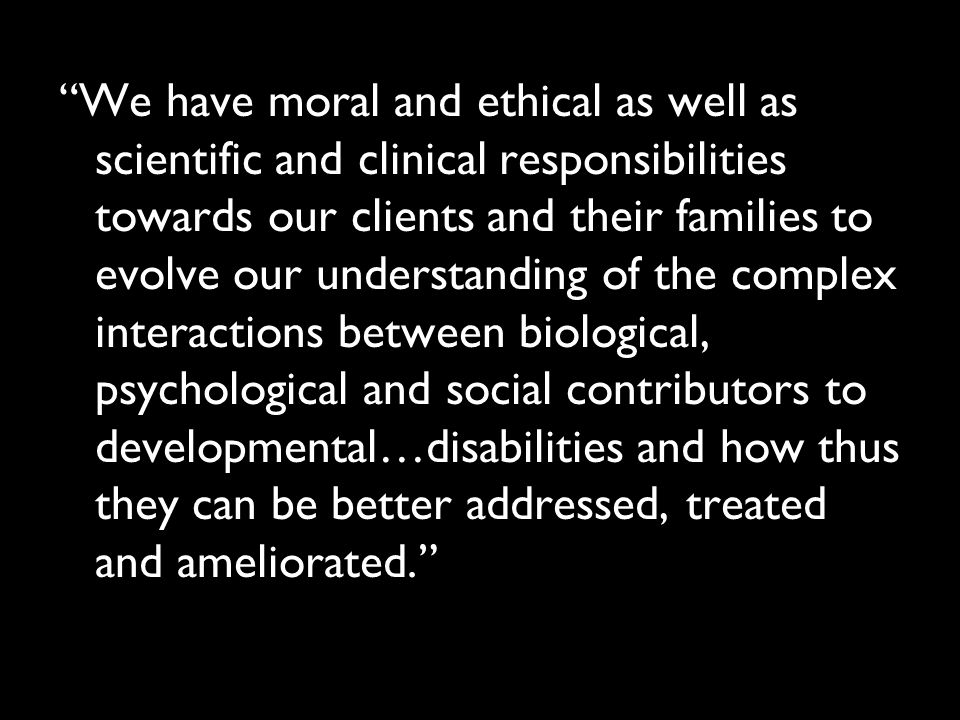"""We have moral and ethical as well as scientific and clinical responsibilities towards our clients and their families to evolve our understanding of t"