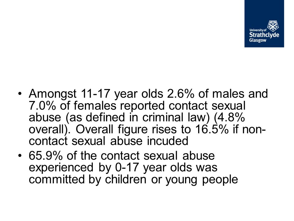 Amongst 11-17 year olds 2.6% of males and 7.0% of females reported contact sexual abuse (as defined in criminal law) (4.8% overall). Overall figure ri