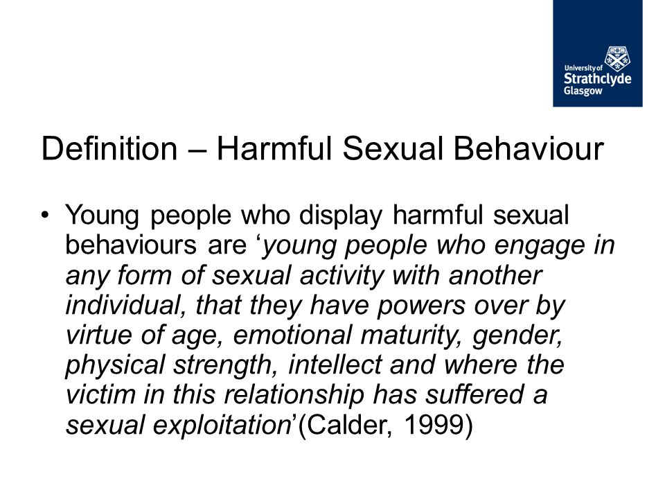 Young people who display harmful sexual behaviours are 'young people who engage in any form of sexual activity with another individual, that they have
