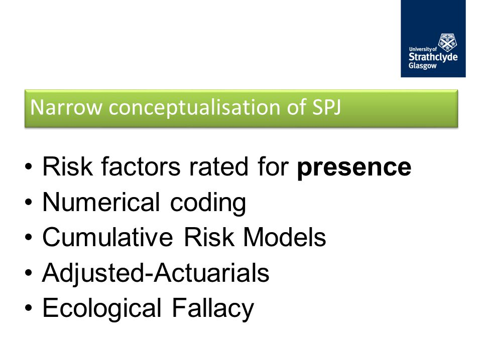 Narrow conceptualisation of SPJ Risk factors rated for presence Numerical coding Cumulative Risk Models Adjusted-Actuarials Ecological Fallacy