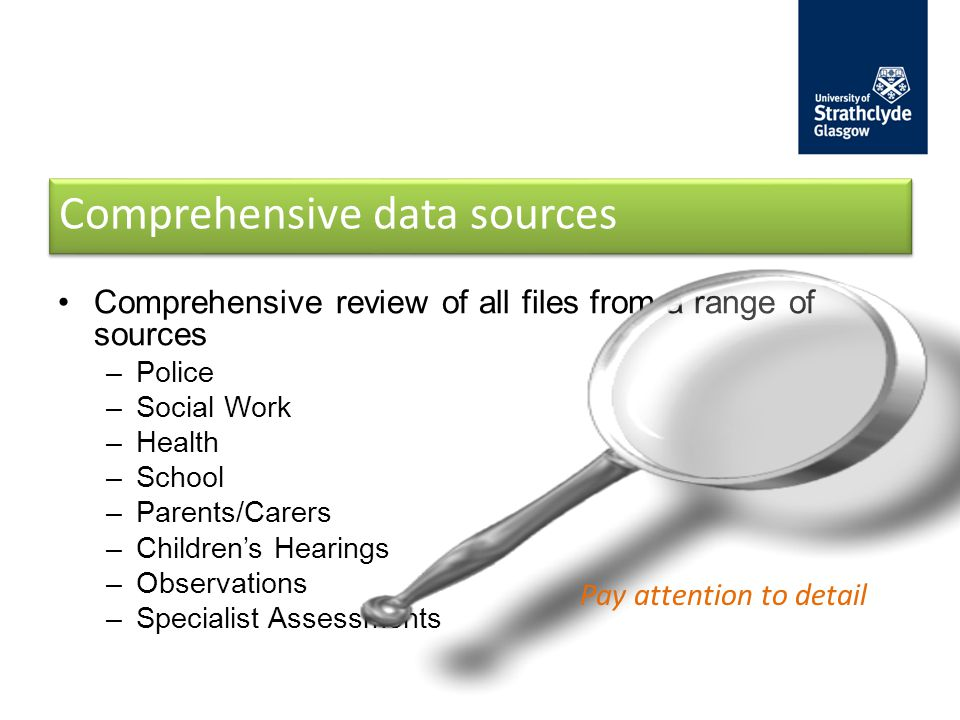 Comprehensive data sources Comprehensive review of all files from a range of sources –Police –Social Work –Health –School –Parents/Carers –Children's