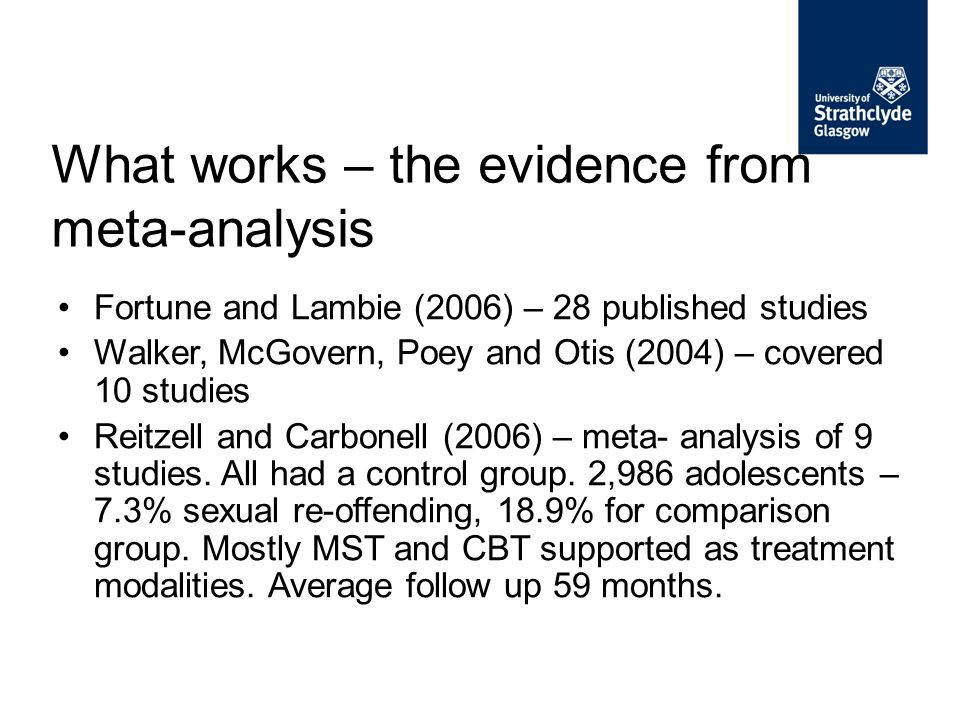 What works – the evidence from meta-analysis Fortune and Lambie (2006) – 28 published studies Walker, McGovern, Poey and Otis (2004) – covered 10 stud