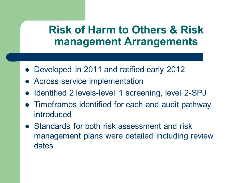 Risk of Harm to Others & Risk management Arrangements Developed in 2011 and ratified early 2012 Across service implementation Identified 2 levels-level 1 screening, level 2-SPJ Timeframes identified for each and audit pathway introduced Standards for both risk assessment and risk management plans were detailed including review dates