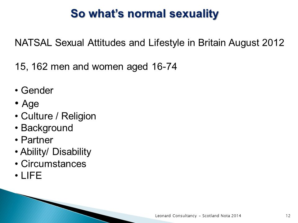 Leonard Consultancy - Scotland Nota 2014 So what's normal sexuality 12 NATSAL Sexual Attitudes and Lifestyle in Britain August 2012 15, 162 men and women aged 16-74 Gender Age Culture / Religion Background Partner Ability/ Disability Circumstances LIFE