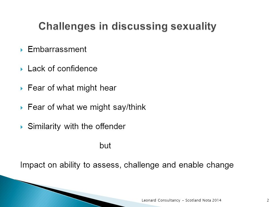  Embarrassment  Lack of confidence  Fear of what might hear  Fear of what we might say/think  Similarity with the offender but Impact on ability to assess, challenge and enable change Leonard Consultancy - Scotland Nota 20142