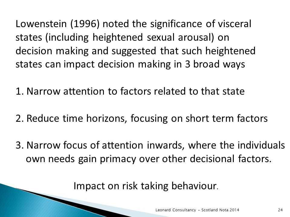 Leonard Consultancy - Scotland Nota 2014 Lowenstein (1996) noted the significance of visceral states (including heightened sexual arousal) on decision making and suggested that such heightened states can impact decision making in 3 broad ways 1.Narrow attention to factors related to that state 2.Reduce time horizons, focusing on short term factors 3.Narrow focus of attention inwards, where the individuals own needs gain primacy over other decisional factors.