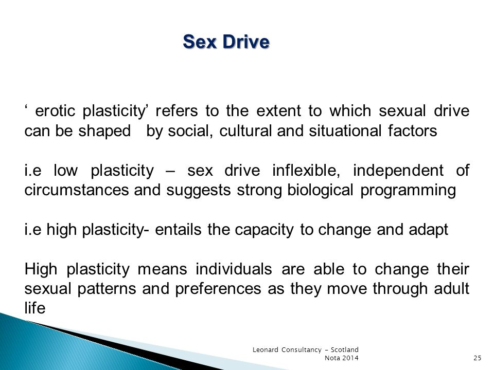 Leonard Consultancy - Scotland Nota 2014 ' erotic plasticity' refers to the extent to which sexual drive can be shaped by social, cultural and situati