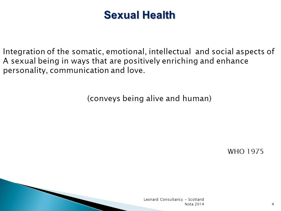 Leonard Consultancy - Scotland Nota 20144 Sexual Health Integration of the somatic, emotional, intellectual and social aspects of A sexual being in ways that are positively enriching and enhance personality, communication and love.