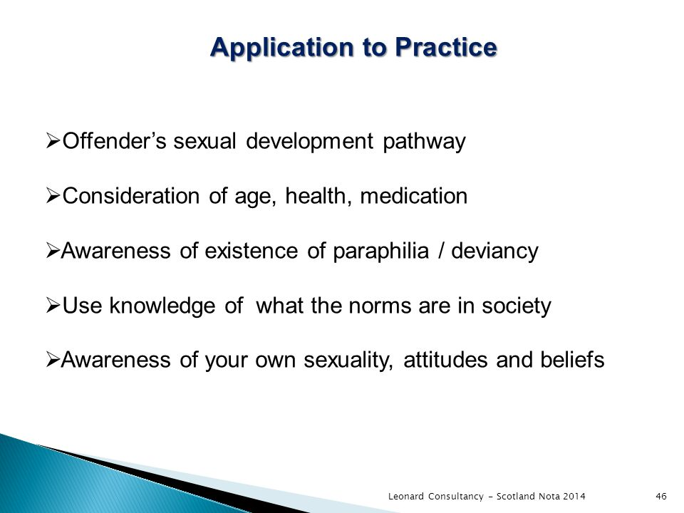 Leonard Consultancy - Scotland Nota 201446 Application to Practice  Offender's sexual development pathway  Consideration of age, health, medication  Awareness of existence of paraphilia / deviancy  Use knowledge of what the norms are in society  Awareness of your own sexuality, attitudes and beliefs