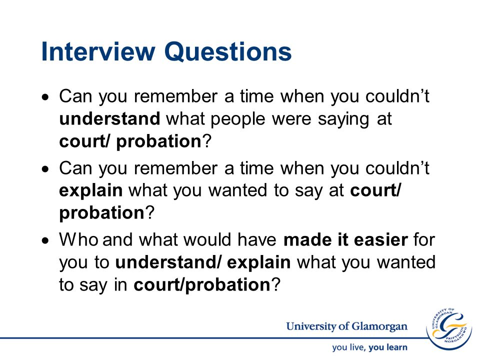 Interview Questions  Can you remember a time when you couldn't understand what people were saying at court/ probation.