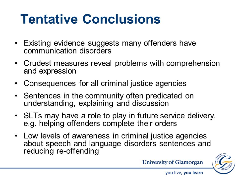 Tentative Conclusions Existing evidence suggests many offenders have communication disorders Crudest measures reveal problems with comprehension and expression Consequences for all criminal justice agencies Sentences in the community often predicated on understanding, explaining and discussion SLTs may have a role to play in future service delivery, e.g.