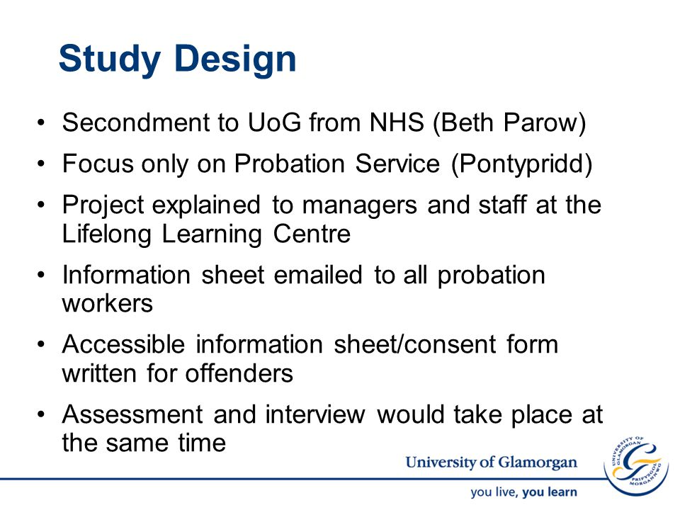 Study Design Secondment to UoG from NHS (Beth Parow) Focus only on Probation Service (Pontypridd) Project explained to managers and staff at the Lifelong Learning Centre Information sheet emailed to all probation workers Accessible information sheet/consent form written for offenders Assessment and interview would take place at the same time