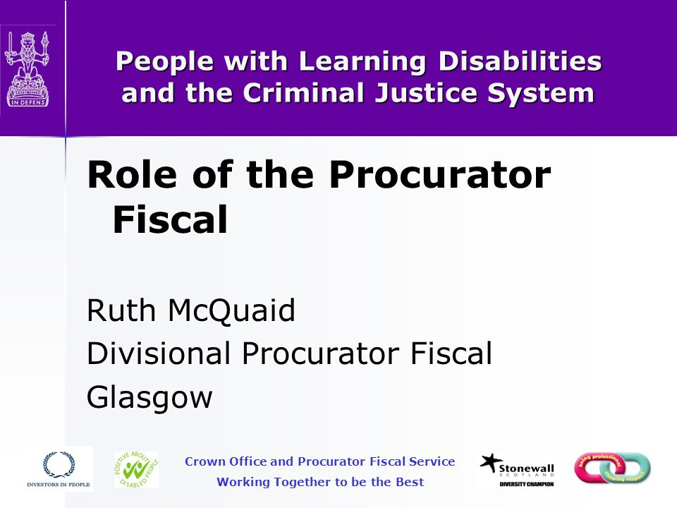 People with Learning Disabilities and the Criminal Justice System Role of the Procurator Fiscal Ruth McQuaid Divisional Procurator Fiscal Glasgow Crown Office and Procurator Fiscal Service Working Together to be the Best