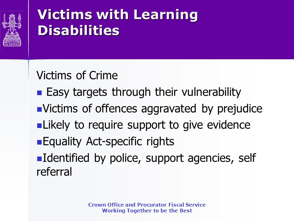 Witnesses with learning difficulties Referred to VIA where prosecution Referred to VIA where prosecution Provide information booklets/support links Provide information booklets/support links Explore vulnerability Explore vulnerability Assess need for special measures Assess need for special measures Obtain supporting evidence-expert report.