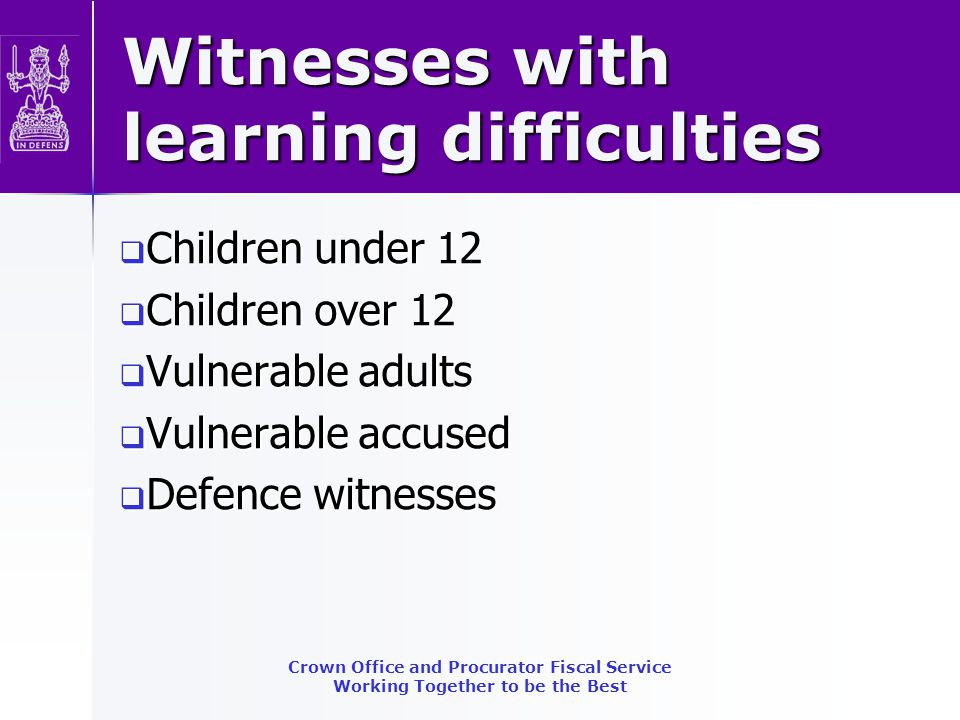 Vulnerable Witness (Scotland) Act 2004 Special Measures: Screens Screens CCTV link CCTV link Supporters (in addition to Screens or CCTV) Supporters (in addition to Screens or CCTV) Evidence by Commissioner Evidence by Commissioner Remote CCTV link Remote CCTV link Use of prior statements as evidence in chief Use of prior statements as evidence in chief Order-making power to specify more special measures Order-making power to specify more special measures No automatic entitlement for adults-for court to decide Crown Office and Procurator Fiscal Service Working Together to be the Best