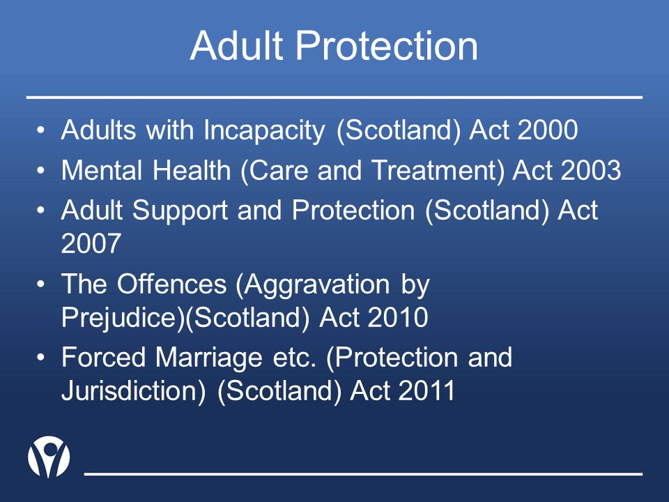 Adult Protection Adults with Incapacity (Scotland) Act 2000 Mental Health (Care and Treatment) Act 2003 Adult Support and Protection (Scotland) Act 20