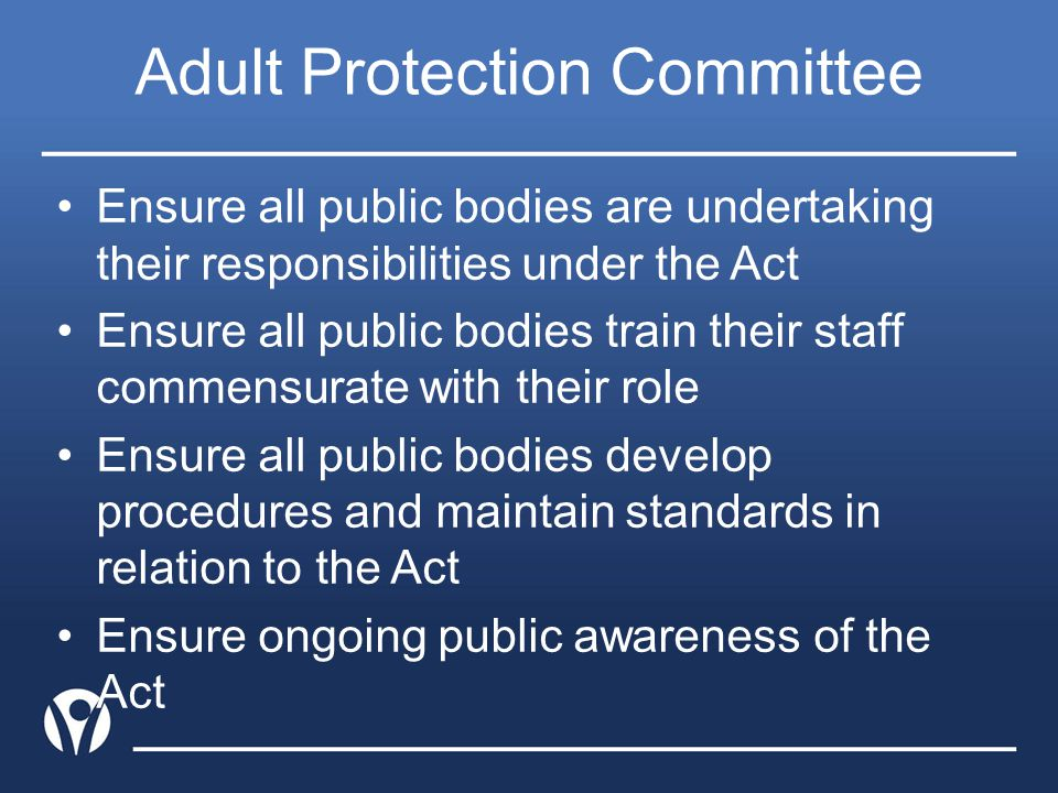 Adult Protection Committee Ensure all public bodies are undertaking their responsibilities under the Act Ensure all public bodies train their staff co
