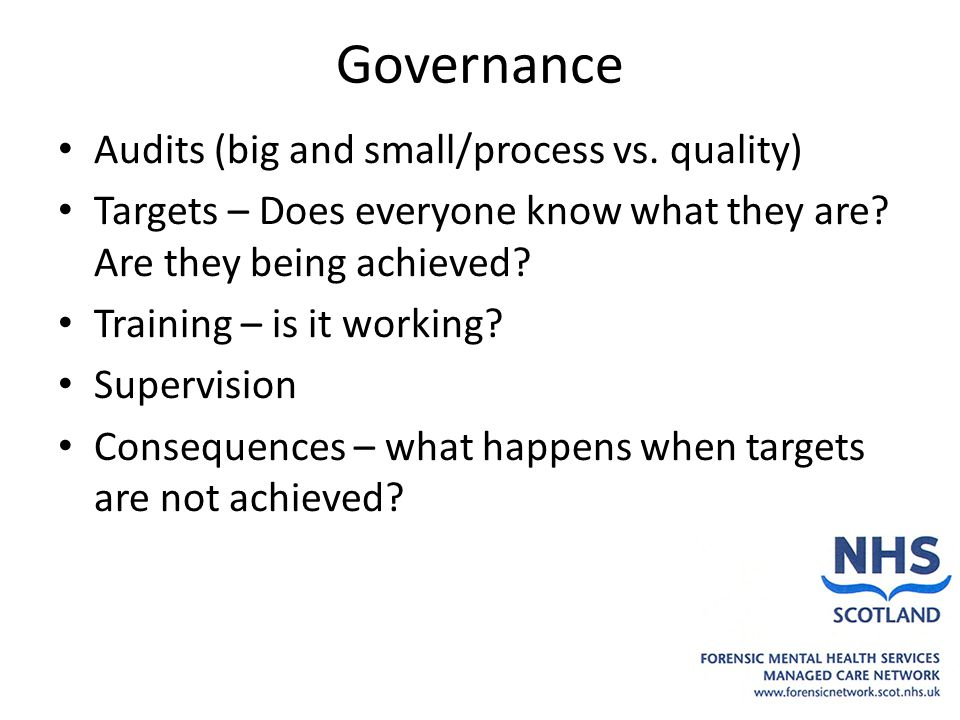 Governance Audits (big and small/process vs. quality) Targets – Does everyone know what they are? Are they being achieved? Training – is it working? S