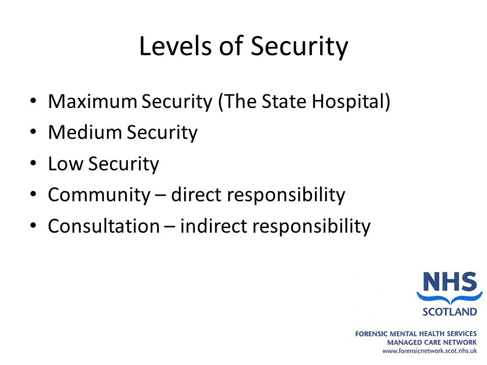 Levels of Security Maximum Security (The State Hospital) Medium Security Low Security Community – direct responsibility Consultation – indirect responsibility