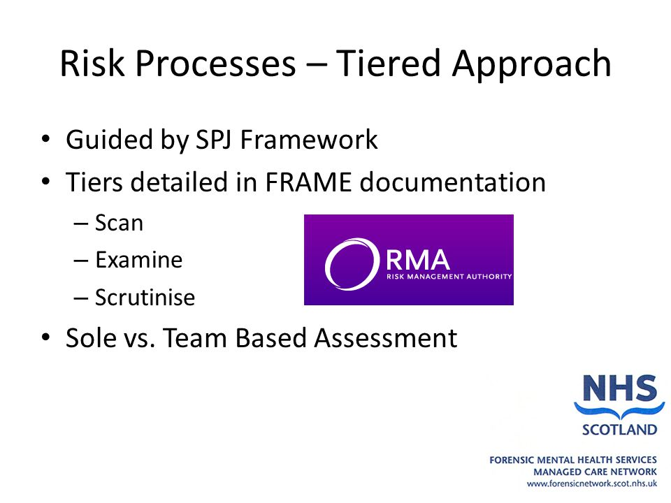 Risk Processes – Tiered Approach Guided by SPJ Framework Tiers detailed in FRAME documentation – Scan – Examine – Scrutinise Sole vs.