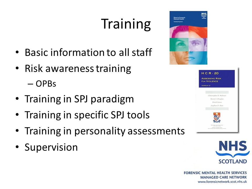 Training Basic information to all staff Risk awareness training – OPBs Training in SPJ paradigm Training in specific SPJ tools Training in personality assessments Supervision