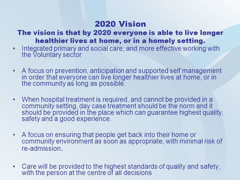 2020 Vision The vision is that by 2020 everyone is able to live longer healthier lives at home, or in a homely setting. Integrated primary and social