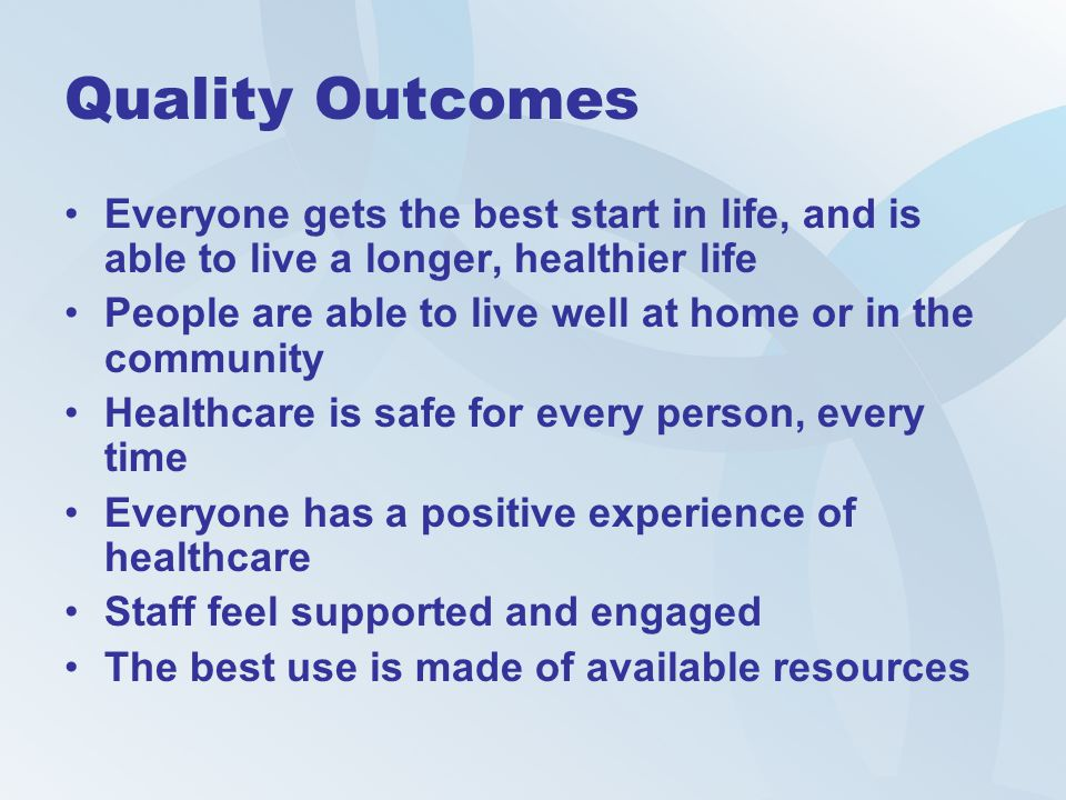 Quality Outcomes Everyone gets the best start in life, and is able to live a longer, healthier life People are able to live well at home or in the com