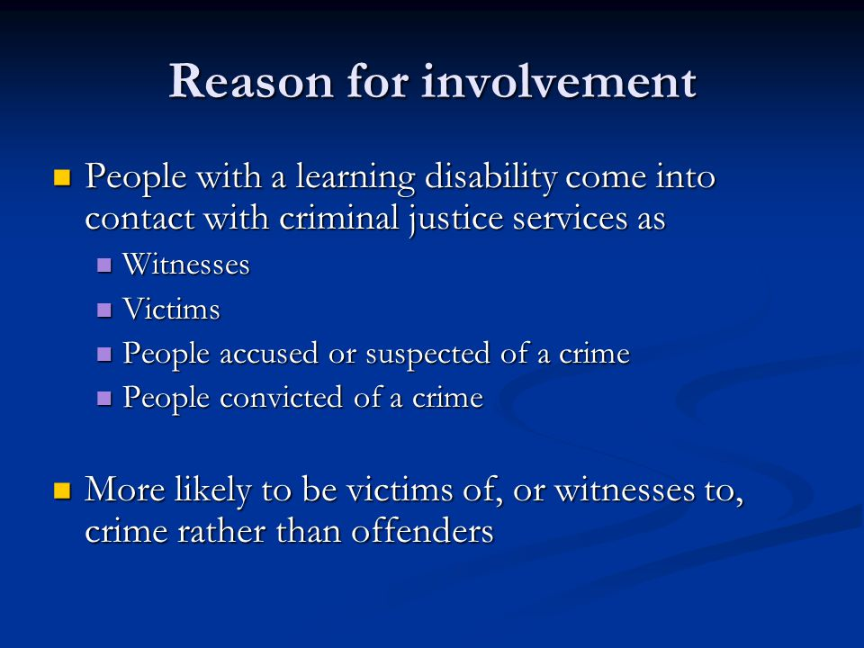 Reason for involvement People with a learning disability come into contact with criminal justice services as People with a learning disability come into contact with criminal justice services as Witnesses Witnesses Victims Victims People accused or suspected of a crime People accused or suspected of a crime People convicted of a crime People convicted of a crime More likely to be victims of, or witnesses to, crime rather than offenders More likely to be victims of, or witnesses to, crime rather than offenders