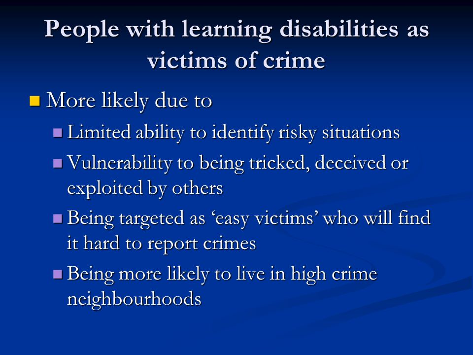 People with learning disabilities as victims of crime More likely due to More likely due to Limited ability to identify risky situations Limited ability to identify risky situations Vulnerability to being tricked, deceived or exploited by others Vulnerability to being tricked, deceived or exploited by others Being targeted as 'easy victims' who will find it hard to report crimes Being targeted as 'easy victims' who will find it hard to report crimes Being more likely to live in high crime neighbourhoods Being more likely to live in high crime neighbourhoods