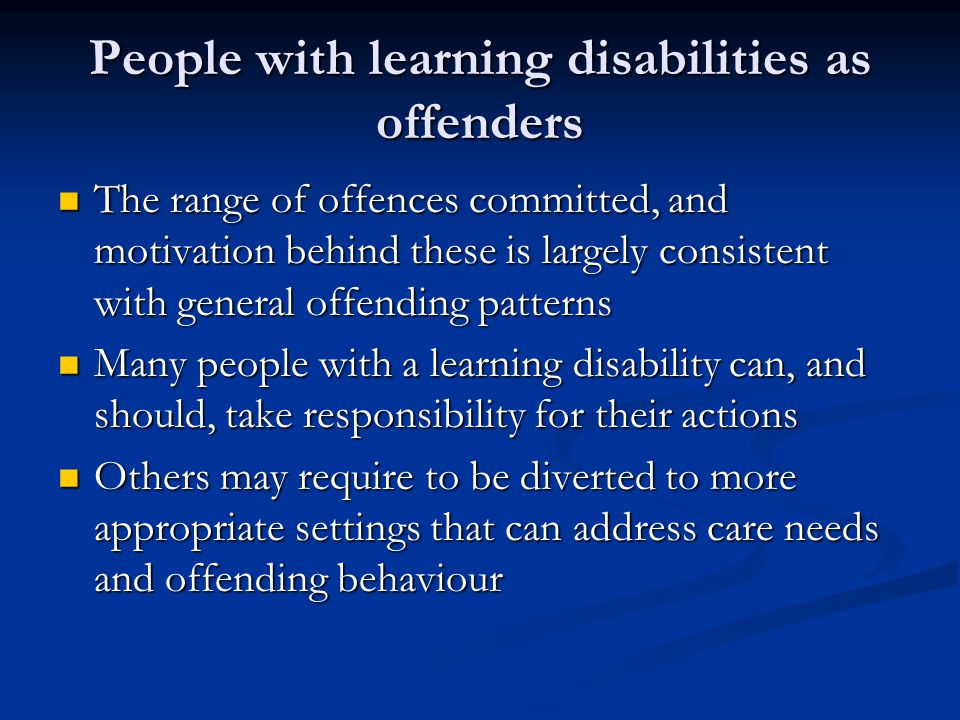 People with learning disabilities as offenders The range of offences committed, and motivation behind these is largely consistent with general offending patterns The range of offences committed, and motivation behind these is largely consistent with general offending patterns Many people with a learning disability can, and should, take responsibility for their actions Many people with a learning disability can, and should, take responsibility for their actions Others may require to be diverted to more appropriate settings that can address care needs and offending behaviour Others may require to be diverted to more appropriate settings that can address care needs and offending behaviour