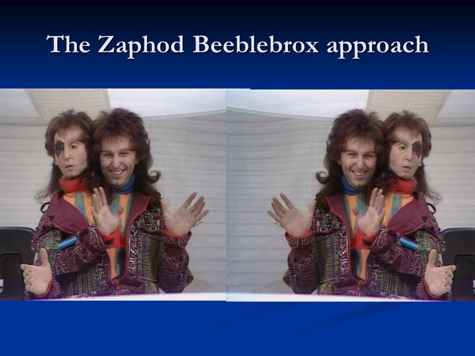 The Zaphod Beeblebrox approach