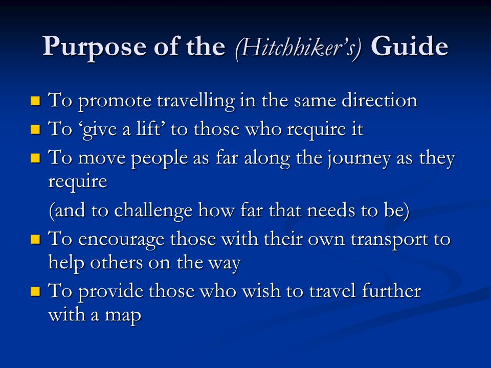 Purpose of the (Hitchhiker's) Guide To promote travelling in the same direction To promote travelling in the same direction To 'give a lift' to those who require it To 'give a lift' to those who require it To move people as far along the journey as they require To move people as far along the journey as they require (and to challenge how far that needs to be) To encourage those with their own transport to help others on the way To encourage those with their own transport to help others on the way To provide those who wish to travel further with a map To provide those who wish to travel further with a map
