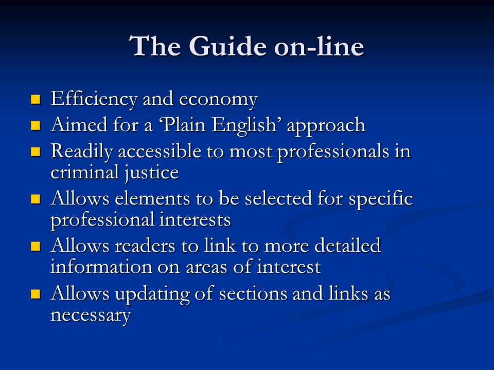 The Guide on-line Efficiency and economy Efficiency and economy Aimed for a 'Plain English' approach Aimed for a 'Plain English' approach Readily accessible to most professionals in criminal justice Readily accessible to most professionals in criminal justice Allows elements to be selected for specific professional interests Allows elements to be selected for specific professional interests Allows readers to link to more detailed information on areas of interest Allows readers to link to more detailed information on areas of interest Allows updating of sections and links as necessary Allows updating of sections and links as necessary