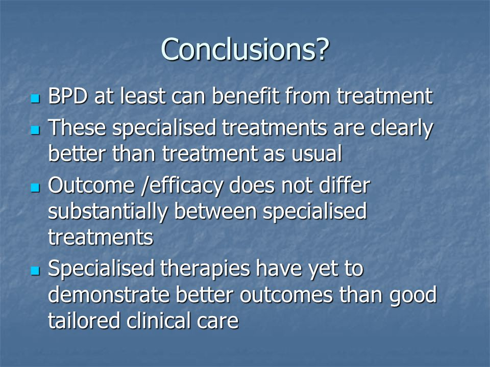 Conclusions? BPD at least can benefit from treatment BPD at least can benefit from treatment These specialised treatments are clearly better than trea