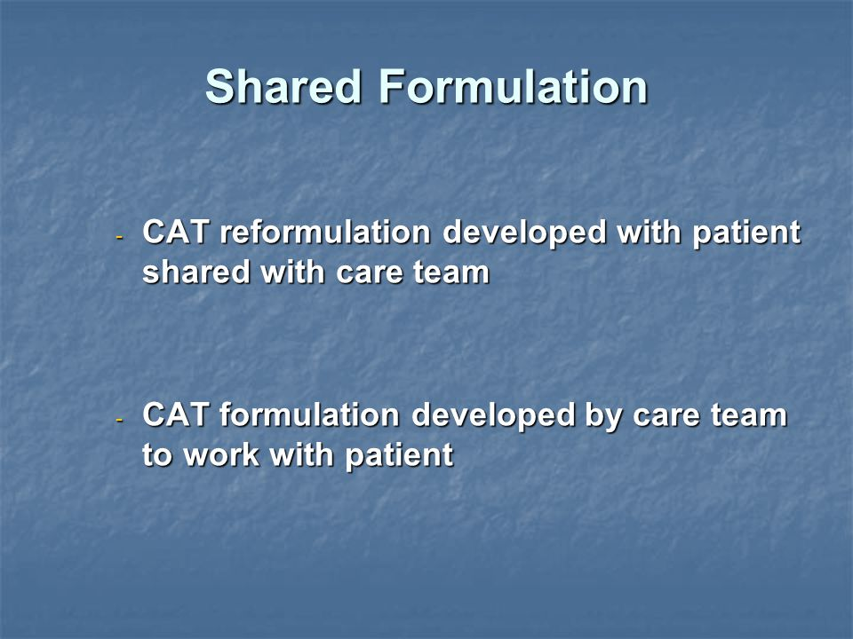 Shared Formulation - CAT reformulation developed with patient shared with care team - CAT formulation developed by care team to work with patient