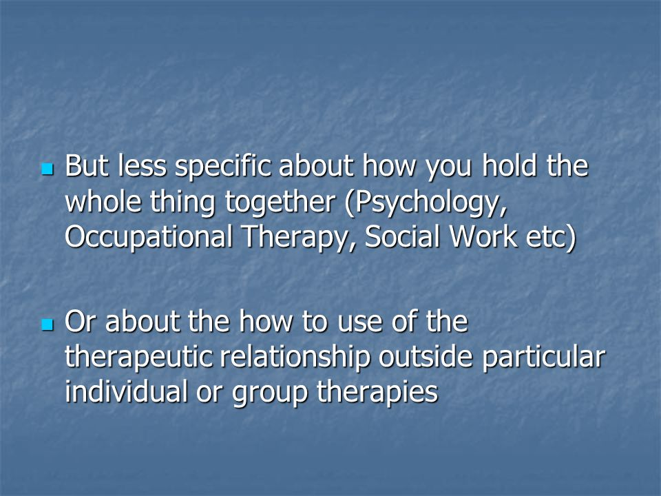 But less specific about how you hold the whole thing together (Psychology, Occupational Therapy, Social Work etc) But less specific about how you hold the whole thing together (Psychology, Occupational Therapy, Social Work etc) Or about the how to use of the therapeutic relationship outside particular individual or group therapies Or about the how to use of the therapeutic relationship outside particular individual or group therapies