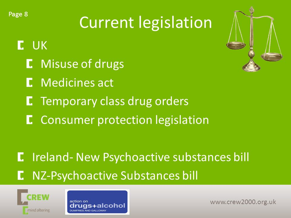 Current legislation UK Misuse of drugs Medicines act Temporary class drug orders Consumer protection legislation Ireland- New Psychoactive substances bill NZ-Psychoactive Substances bill Page 8 www.crew2000.org.uk