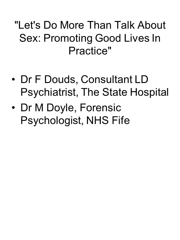Let s Do More Than Talk About Sex: Promoting Good Lives In Practice Dr F Douds, Consultant LD Psychiatrist, The State Hospital Dr M Doyle, Forensic Psychologist, NHS Fife