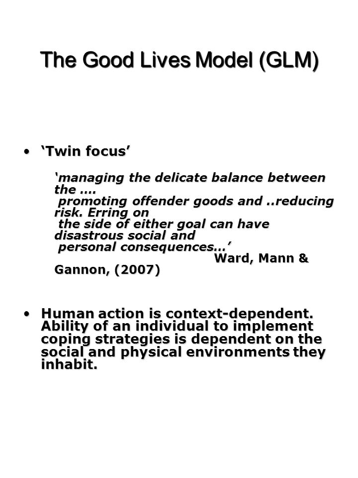 The Good Lives Model (GLM) 'Twin focus''Twin focus' 'managing the delicate balance between the …. promoting offender goods and..reducing risk. Erring