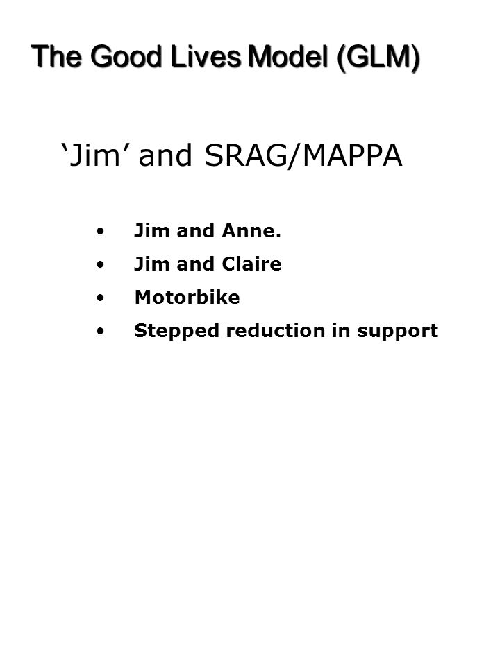 The Good Lives Model (GLM) 'Jim' and SRAG/MAPPA Jim and Anne. Jim and Claire Motorbike Stepped reduction in support
