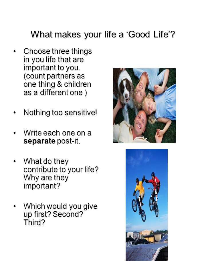 What makes your life a 'Good Life'. Choose three things in you life that are important to you.