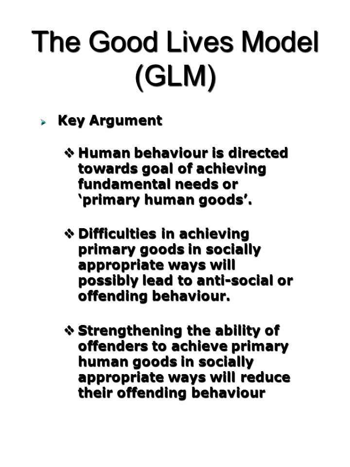 The Good Lives Model (GLM)  Key Argument  Human behaviour is directed towards goal of achieving fundamental needs or 'primary human goods'.