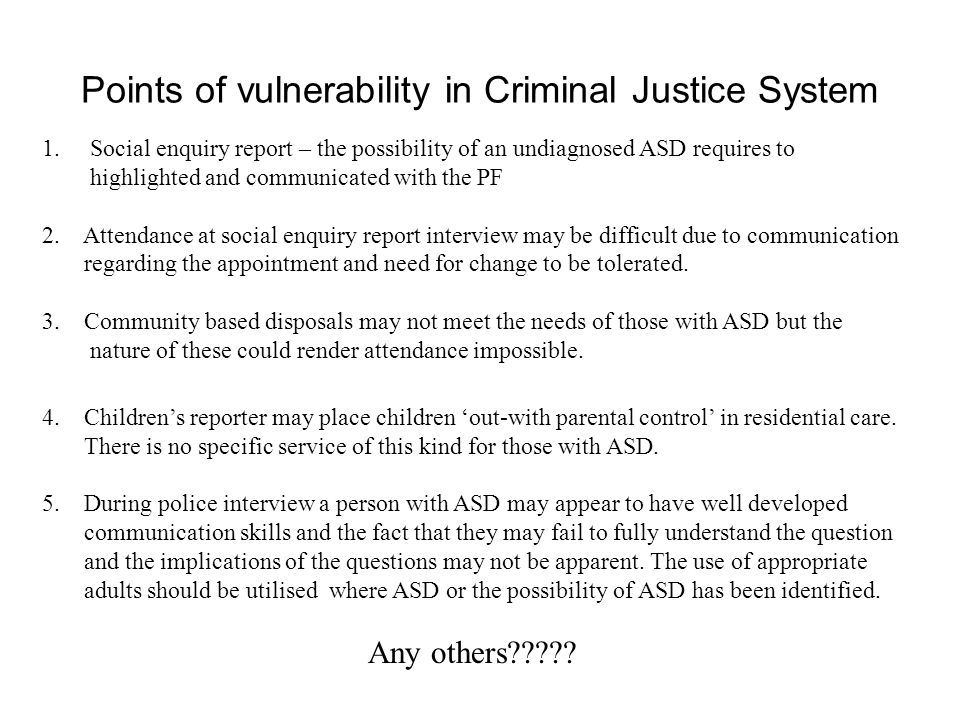 Points of vulnerability in Criminal Justice System 1.Social enquiry report – the possibility of an undiagnosed ASD requires to highlighted and communi