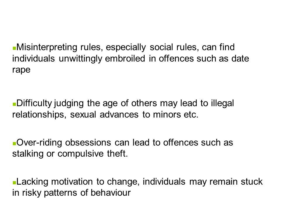 Misinterpreting rules, especially social rules, can find individuals unwittingly embroiled in offences such as date rape Difficulty judging the age of