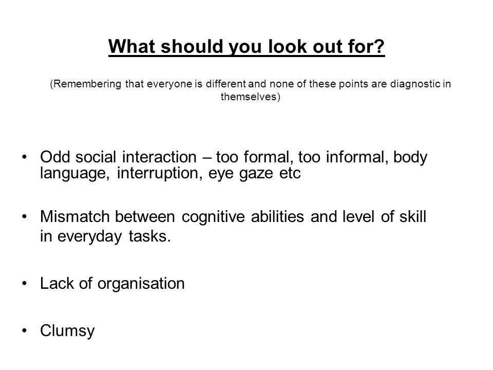 What should you look out for? Odd social interaction – too formal, too informal, body language, interruption, eye gaze etc Mismatch between cognitive