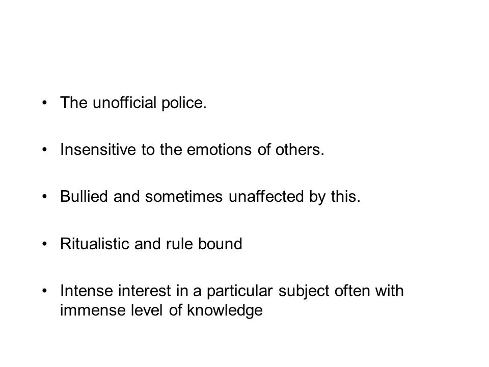 The unofficial police. Insensitive to the emotions of others. Bullied and sometimes unaffected by this. Ritualistic and rule bound Intense interest in