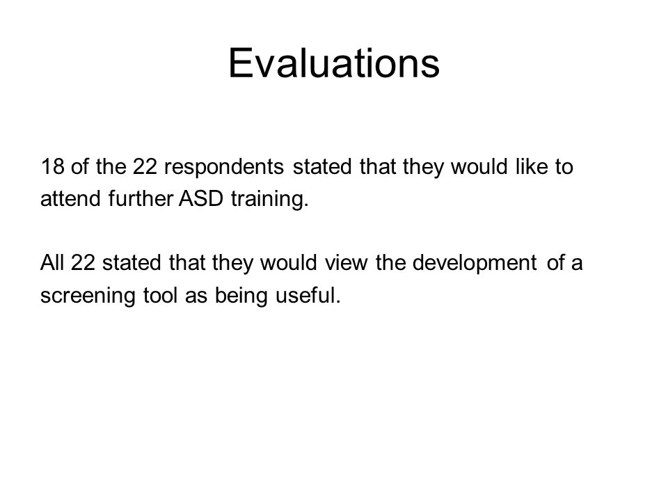 Evaluations 18 of the 22 respondents stated that they would like to attend further ASD training. All 22 stated that they would view the development of